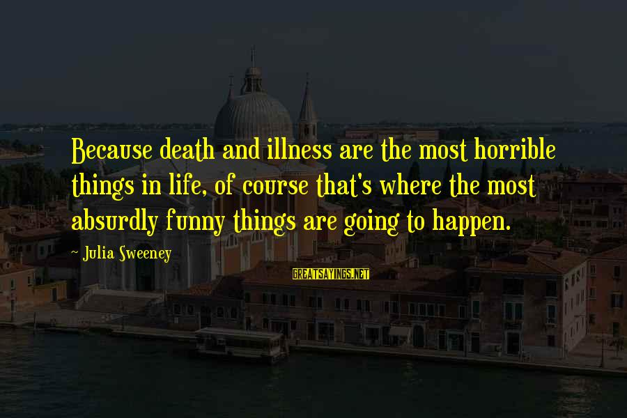Funny Illness Sayings By Julia Sweeney: Because death and illness are the most horrible things in life, of course that's where