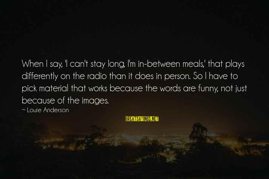 Funny Images With Sayings By Louie Anderson: When I say, 'I can't stay long, I'm in-between meals,' that plays differently on the