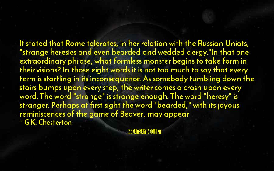 "Funny In The Words Of Sayings By G.K. Chesterton: It stated that Rome tolerates, in her relation with the Russian Uniats, ""strange heresies and"