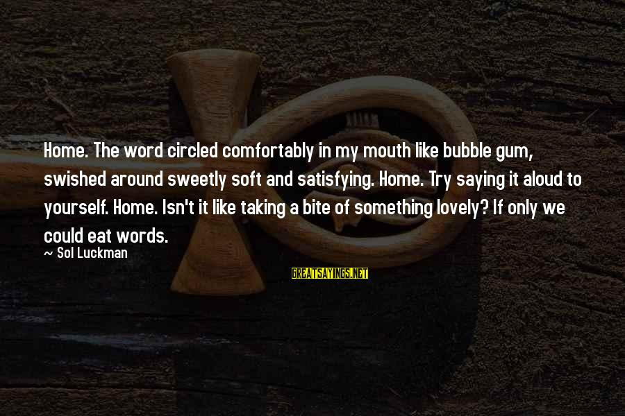 Funny In The Words Of Sayings By Sol Luckman: Home. The word circled comfortably in my mouth like bubble gum, swished around sweetly soft