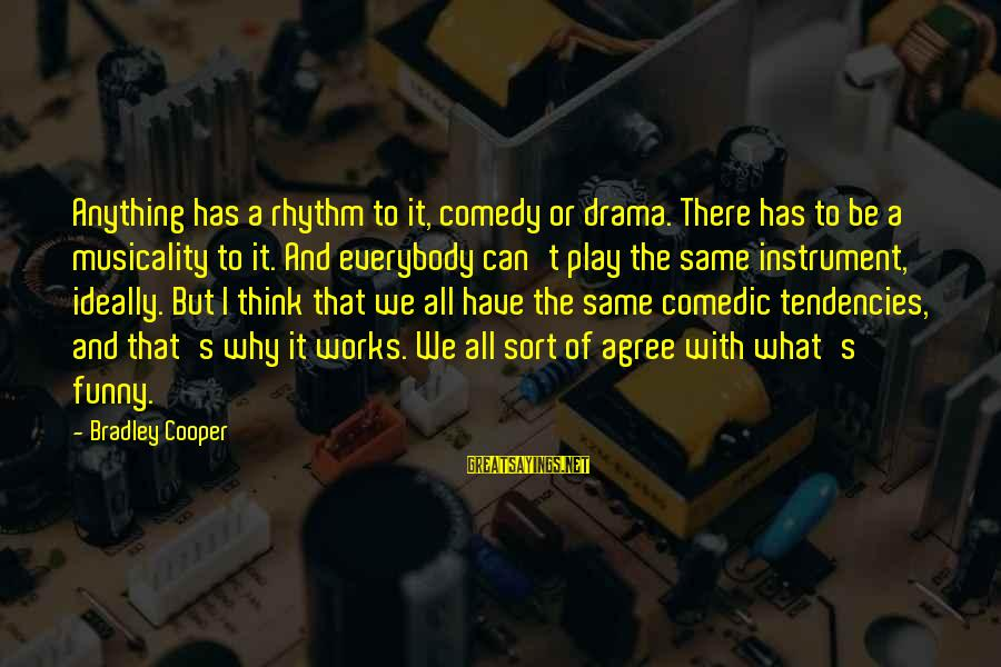 Funny Instrument Sayings By Bradley Cooper: Anything has a rhythm to it, comedy or drama. There has to be a musicality