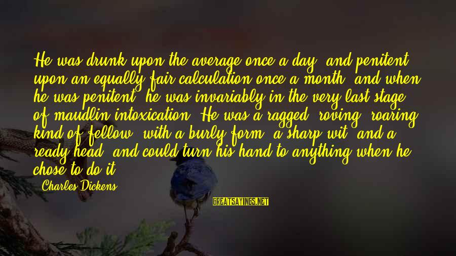 Funny Intoxication Sayings By Charles Dickens: He was drunk upon the average once a day, and penitent upon an equally fair