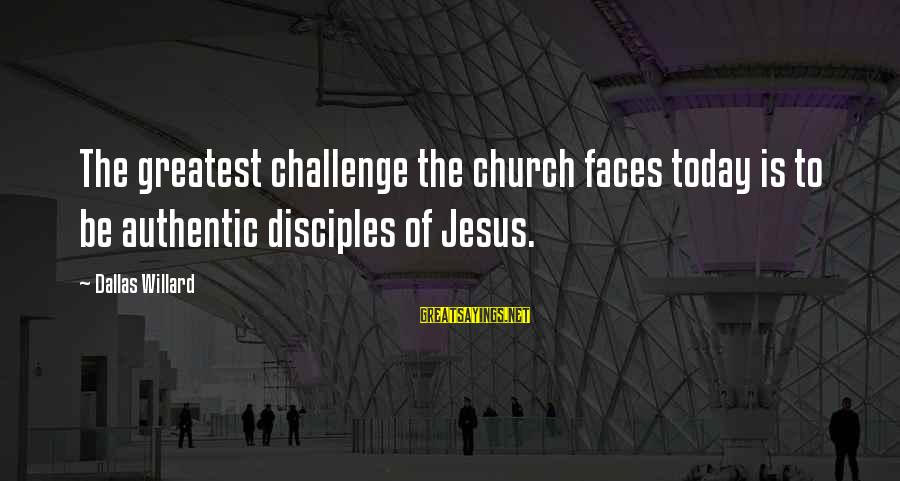 Funny Jack And Karen Sayings By Dallas Willard: The greatest challenge the church faces today is to be authentic disciples of Jesus.