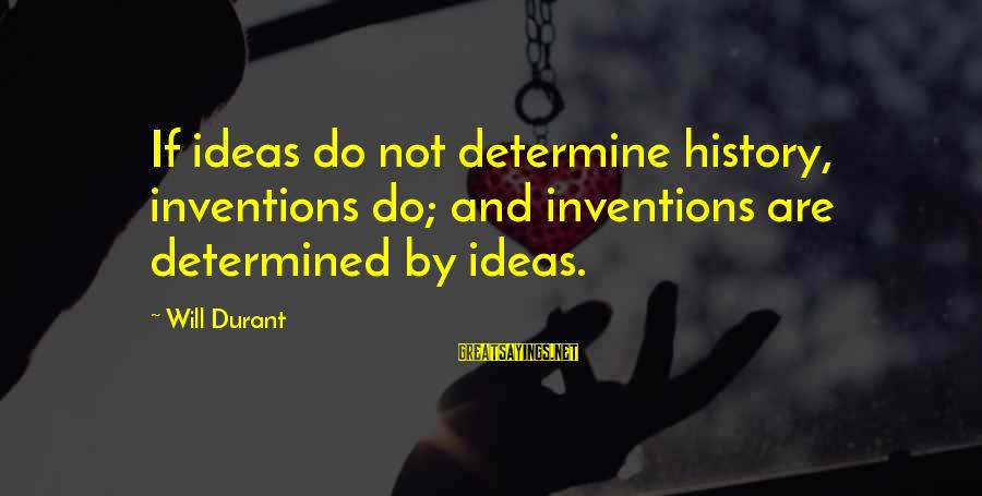 Funny Jack And Karen Sayings By Will Durant: If ideas do not determine history, inventions do; and inventions are determined by ideas.