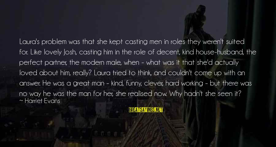 Funny Josh Sayings By Harriet Evans: Laura's problem was that she kept casting men in roles they weren't suited for. Like
