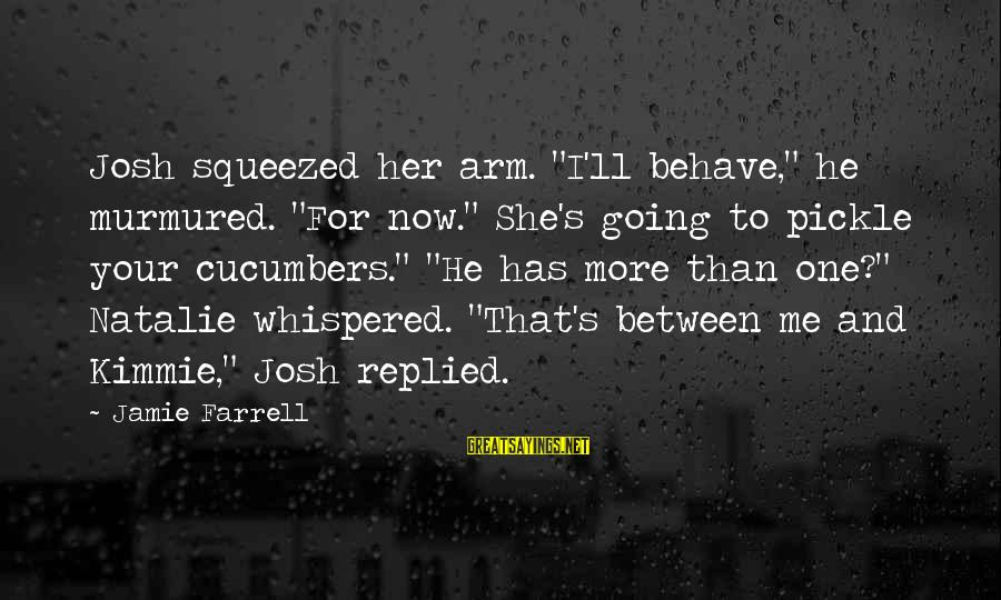 """Funny Josh Sayings By Jamie Farrell: Josh squeezed her arm. """"I'll behave,"""" he murmured. """"For now."""" She's going to pickle your"""