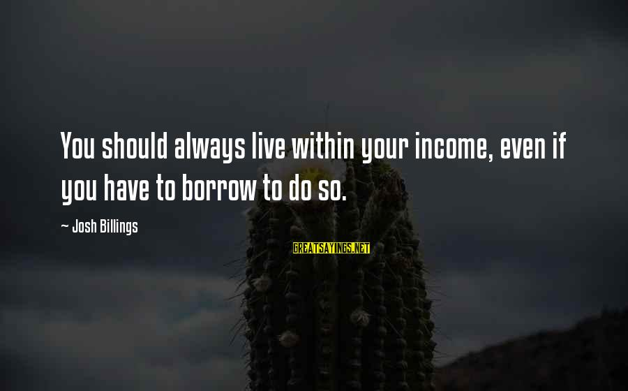 Funny Josh Sayings By Josh Billings: You should always live within your income, even if you have to borrow to do