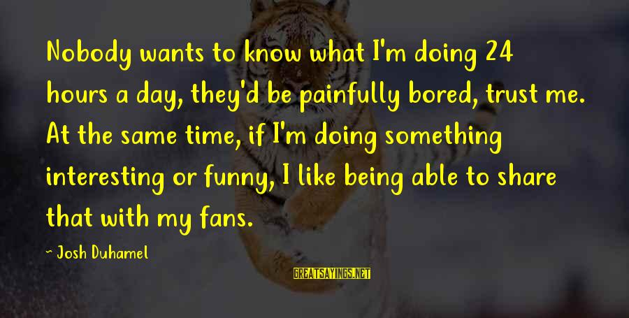 Funny Josh Sayings By Josh Duhamel: Nobody wants to know what I'm doing 24 hours a day, they'd be painfully bored,