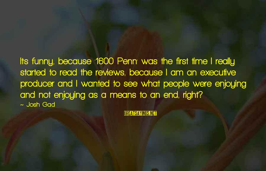 Funny Josh Sayings By Josh Gad: It's funny, because '1600 Penn' was the first time I really started to read the