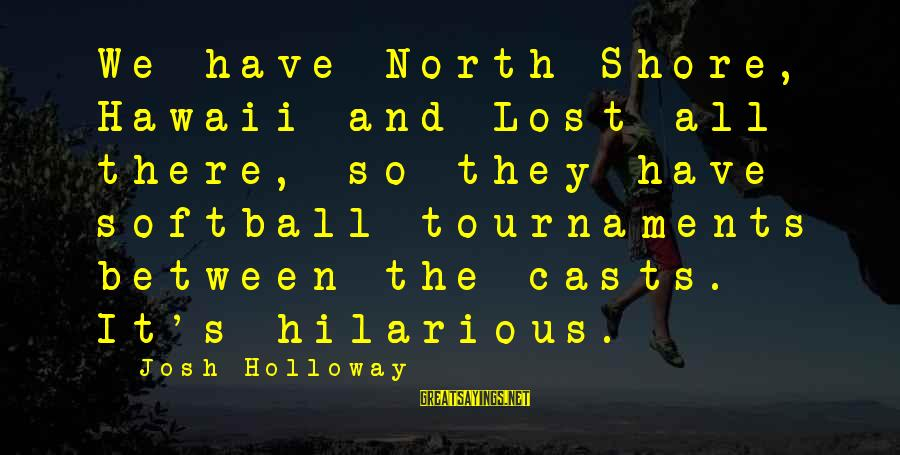 Funny Josh Sayings By Josh Holloway: We have North Shore, Hawaii and Lost all there, so they have softball tournaments between