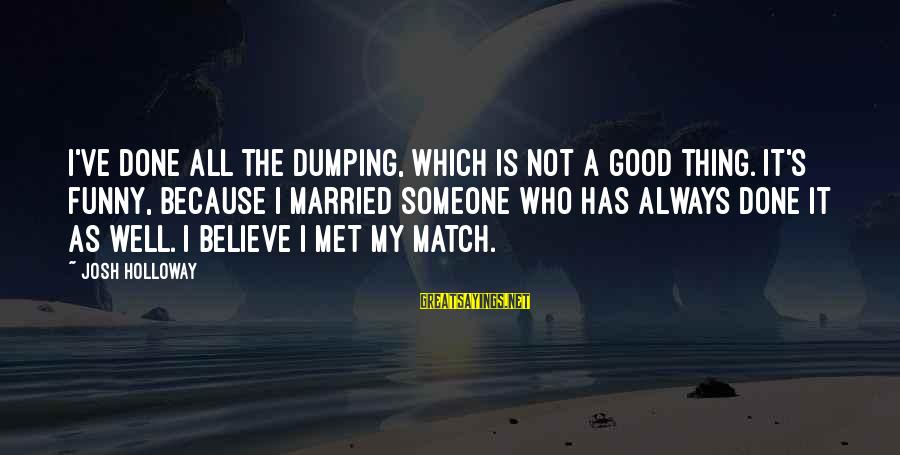 Funny Josh Sayings By Josh Holloway: I've done all the dumping, which is not a good thing. It's funny, because I