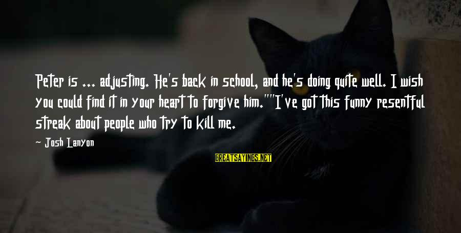 Funny Josh Sayings By Josh Lanyon: Peter is ... adjusting. He's back in school, and he's doing quite well. I wish