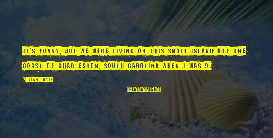 Funny Josh Sayings By Josh Lucas: It's funny, but we were living on this small island off the coast of Charleston,