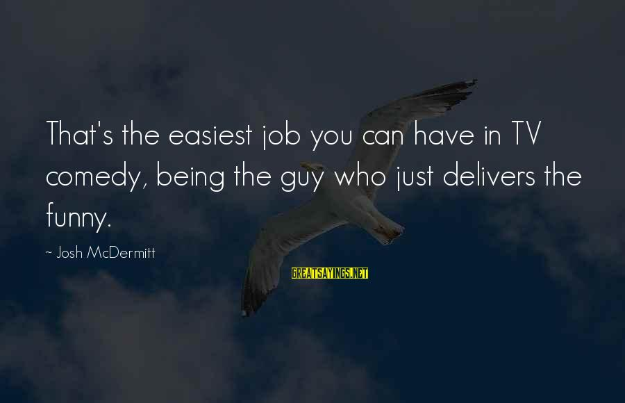 Funny Josh Sayings By Josh McDermitt: That's the easiest job you can have in TV comedy, being the guy who just