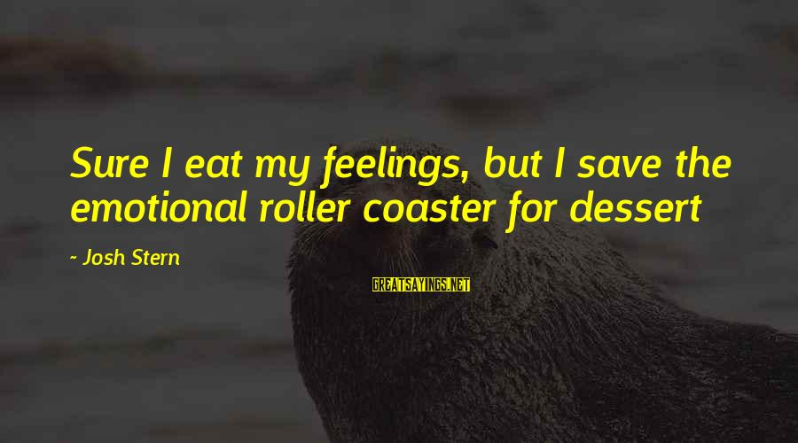 Funny Josh Sayings By Josh Stern: Sure I eat my feelings, but I save the emotional roller coaster for dessert