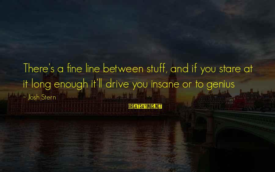 Funny Josh Sayings By Josh Stern: There's a fine line between stuff, and if you stare at it long enough it'll