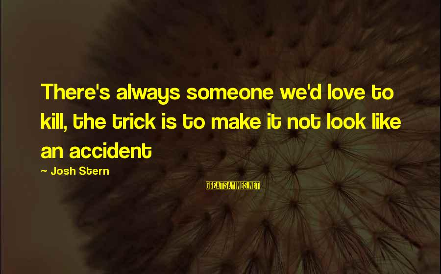 Funny Josh Sayings By Josh Stern: There's always someone we'd love to kill, the trick is to make it not look