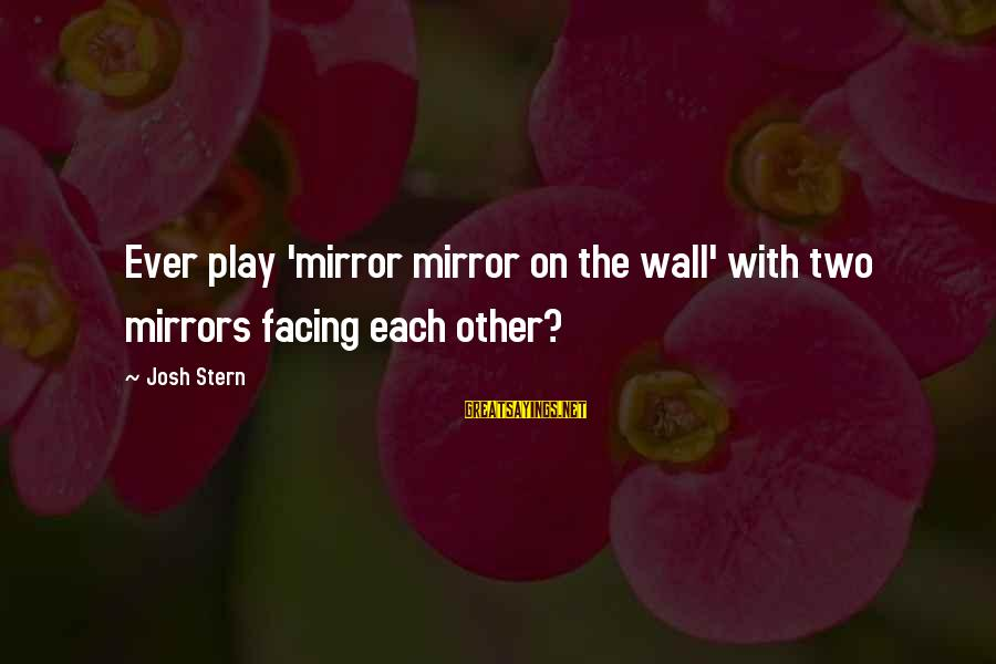 Funny Josh Sayings By Josh Stern: Ever play 'mirror mirror on the wall' with two mirrors facing each other?