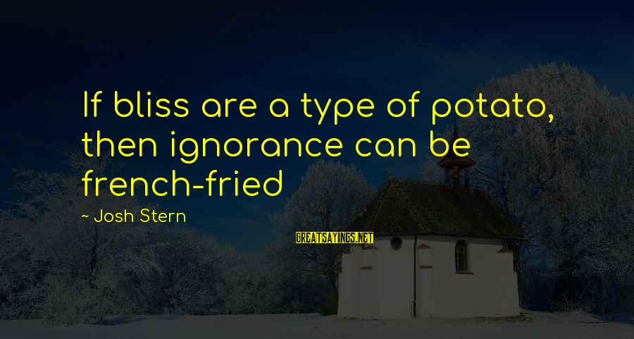 Funny Josh Sayings By Josh Stern: If bliss are a type of potato, then ignorance can be french-fried
