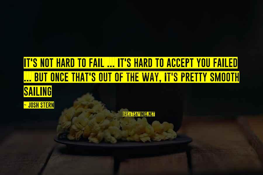 Funny Josh Sayings By Josh Stern: It's not hard to fail ... it's hard to accept you failed ... but once