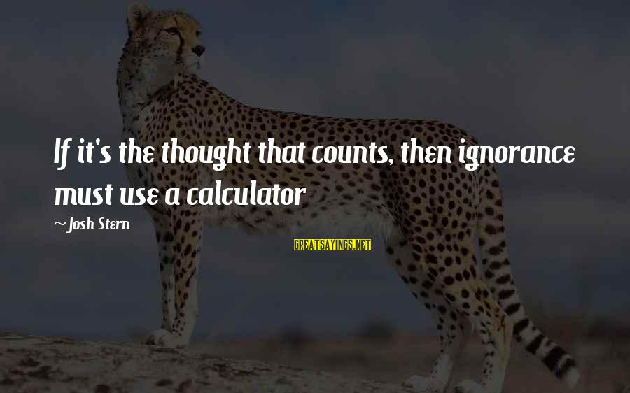 Funny Josh Sayings By Josh Stern: If it's the thought that counts, then ignorance must use a calculator