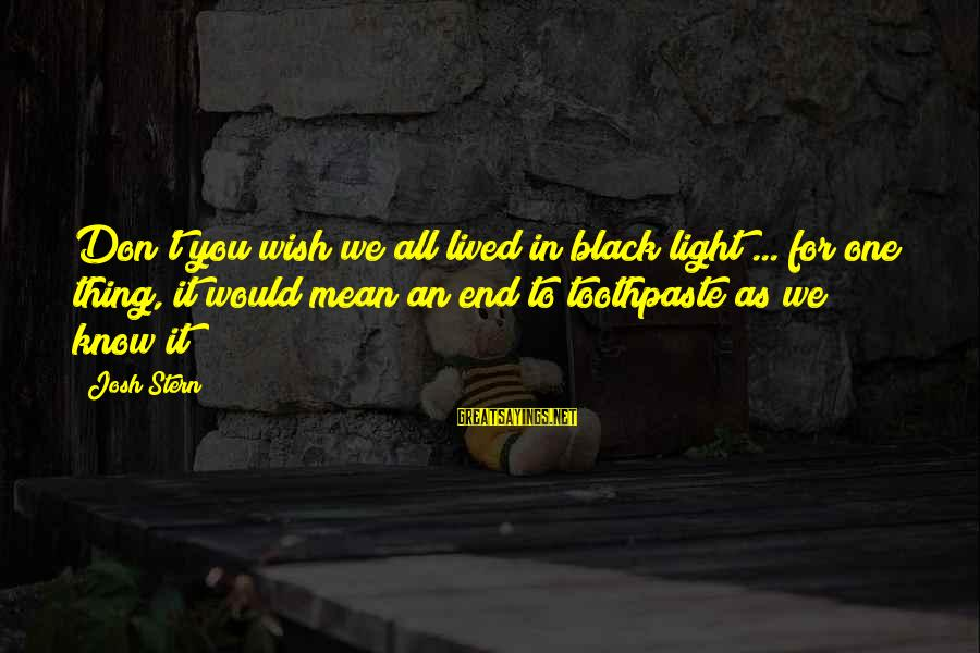 Funny Josh Sayings By Josh Stern: Don't you wish we all lived in black light ... for one thing, it would