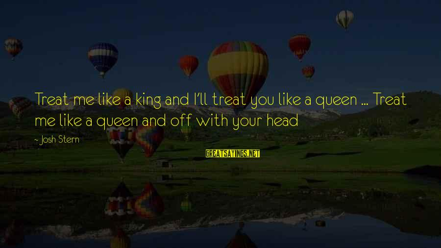 Funny Josh Sayings By Josh Stern: Treat me like a king and I'll treat you like a queen ... Treat me