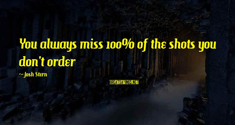 Funny Josh Sayings By Josh Stern: You always miss 100% of the shots you don't order