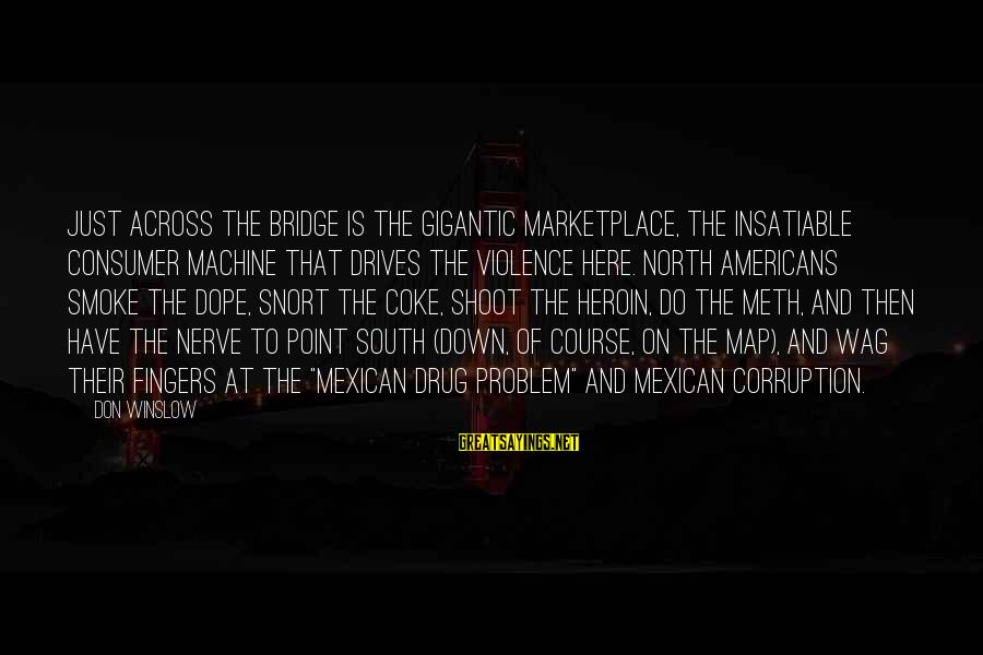 Funny Late Night Sayings By Don Winslow: Just across the bridge is the gigantic marketplace, the insatiable consumer machine that drives the