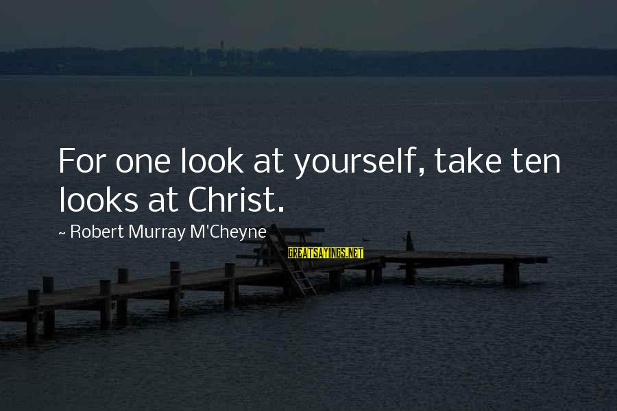 Funny Late Night Sayings By Robert Murray M'Cheyne: For one look at yourself, take ten looks at Christ.