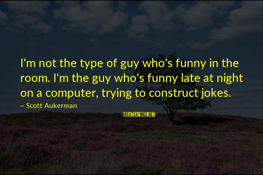 Funny Late Night Sayings By Scott Aukerman: I'm not the type of guy who's funny in the room. I'm the guy who's