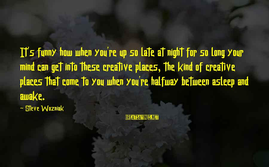 Funny Late Night Sayings By Steve Wozniak: It's funny how when you're up so late at night for so long your mind