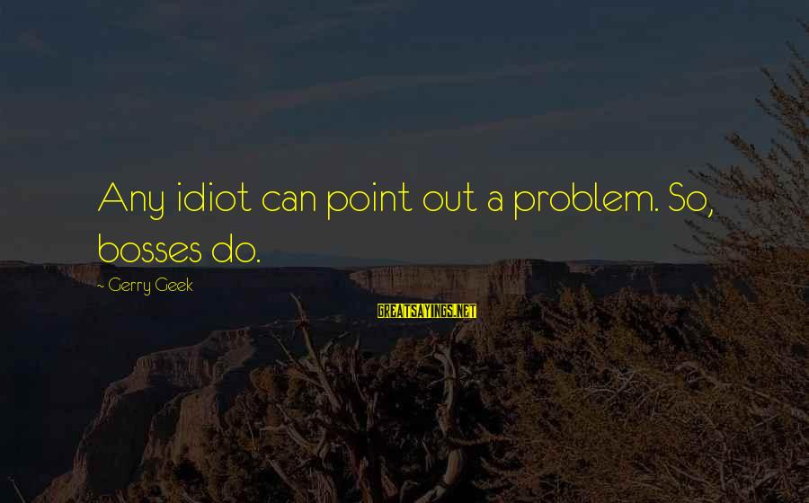 Funny Management Sayings By Gerry Geek: Any idiot can point out a problem. So, bosses do.