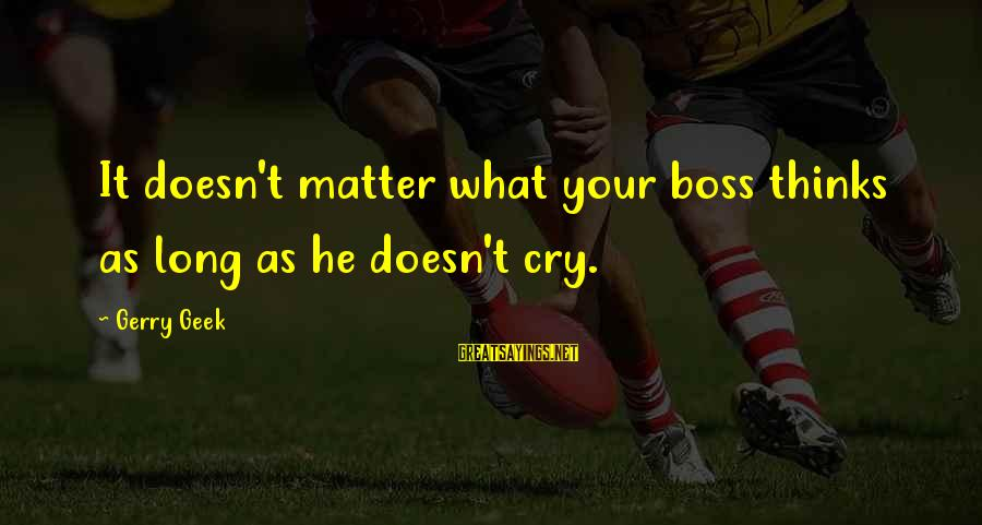 Funny Management Sayings By Gerry Geek: It doesn't matter what your boss thinks as long as he doesn't cry.