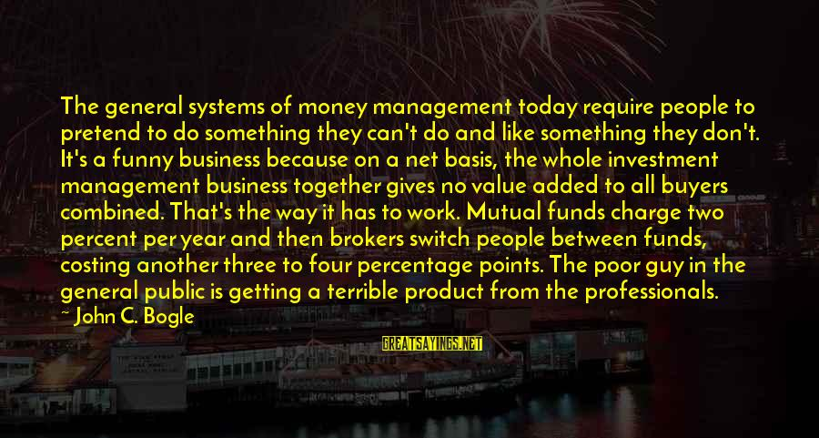 Funny Management Sayings By John C. Bogle: The general systems of money management today require people to pretend to do something they
