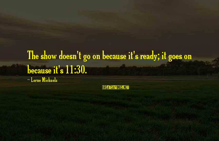 Funny Management Sayings By Lorne Michaels: The show doesn't go on because it's ready; it goes on because it's 11:30.