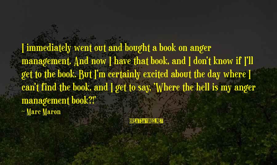 Funny Management Sayings By Marc Maron: I immediately went out and bought a book on anger management. And now I have