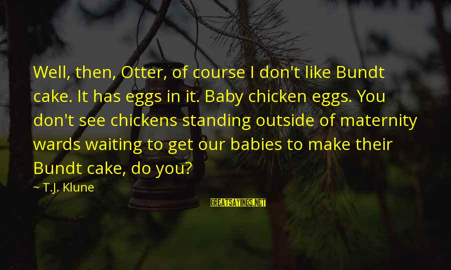 Funny Maternity Sayings By T.J. Klune: Well, then, Otter, of course I don't like Bundt cake. It has eggs in it.