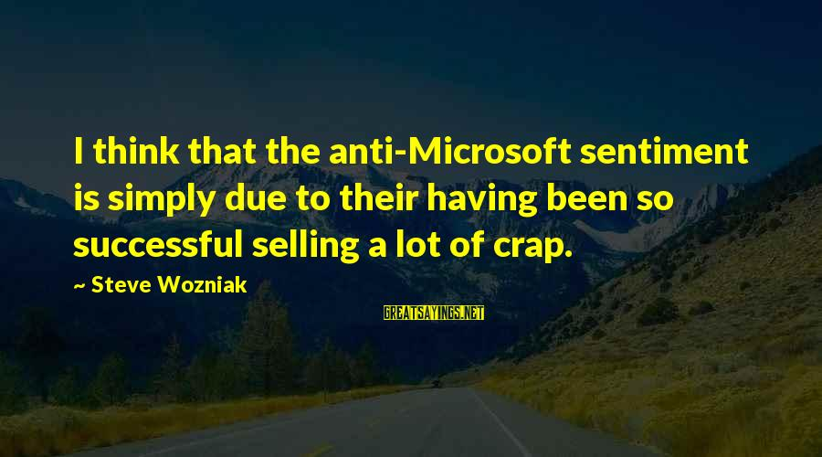 Funny Microsoft Sayings By Steve Wozniak: I think that the anti-Microsoft sentiment is simply due to their having been so successful