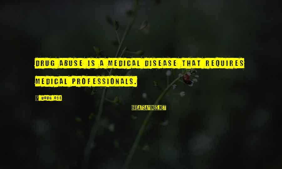 Funny Mortgages Sayings By Doug Ose: Drug abuse is a medical disease that requires medical professionals.
