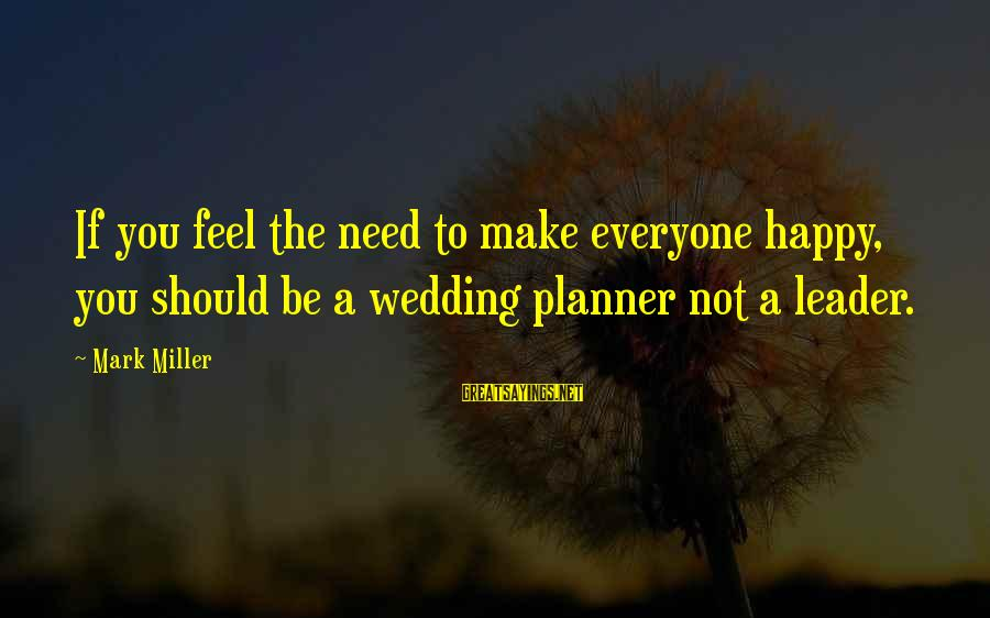 Funny Mortgages Sayings By Mark Miller: If you feel the need to make everyone happy, you should be a wedding planner