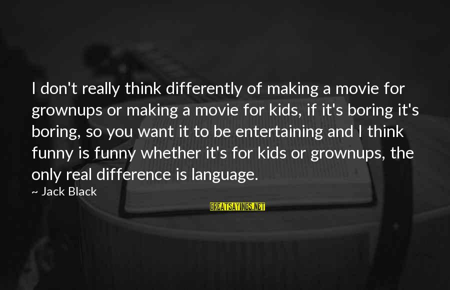 Funny Movie Making Sayings By Jack Black: I don't really think differently of making a movie for grownups or making a movie