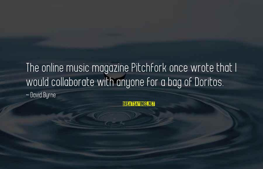 Funny Online Sayings By David Byrne: The online music magazine Pitchfork once wrote that I would collaborate with anyone for a