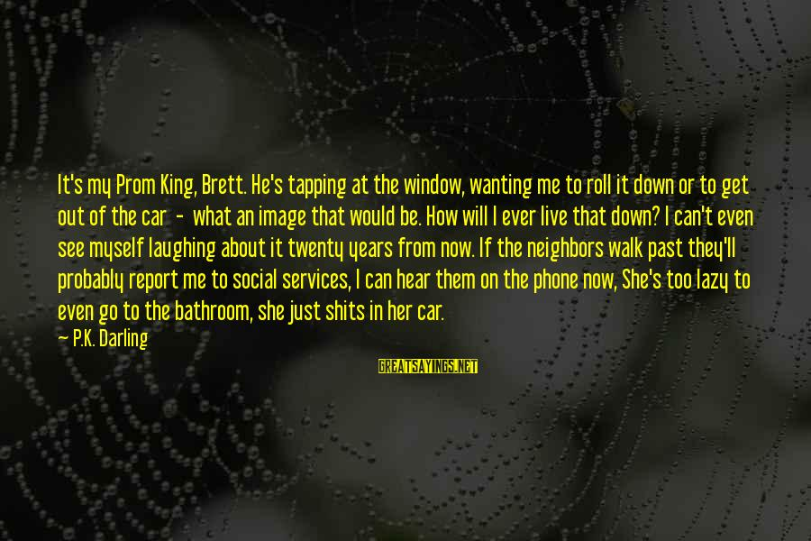 Funny Online Sayings By P.K. Darling: It's my Prom King, Brett. He's tapping at the window, wanting me to roll it