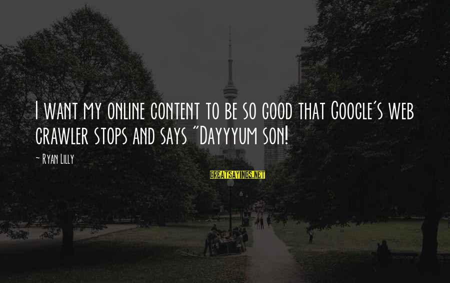 Funny Online Sayings By Ryan Lilly: I want my online content to be so good that Google's web crawler stops and