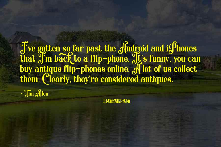 Funny Online Sayings By Tim Allen: I've gotten so far past the Android and iPhones that I'm back to a flip-phone.