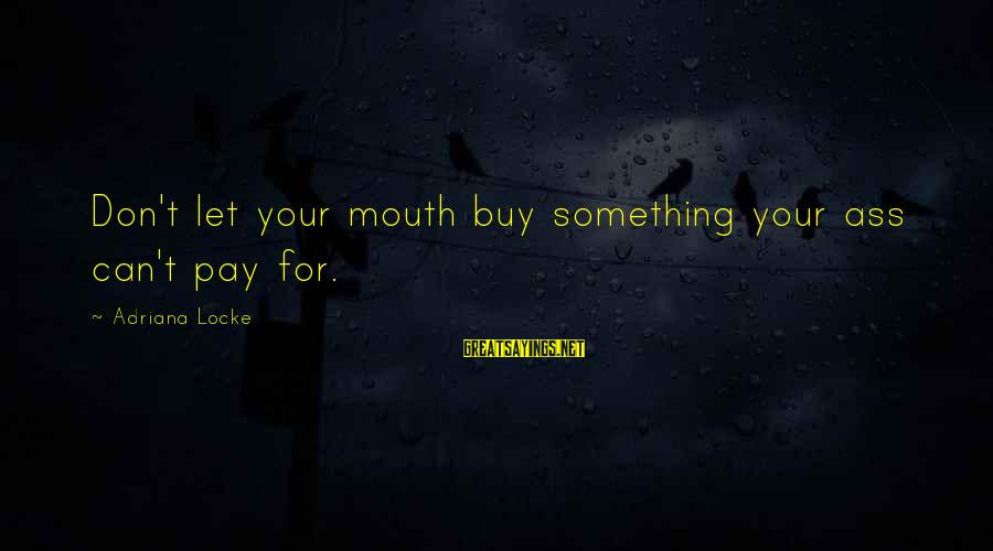 Funny Optimist Pessimist Sayings By Adriana Locke: Don't let your mouth buy something your ass can't pay for.