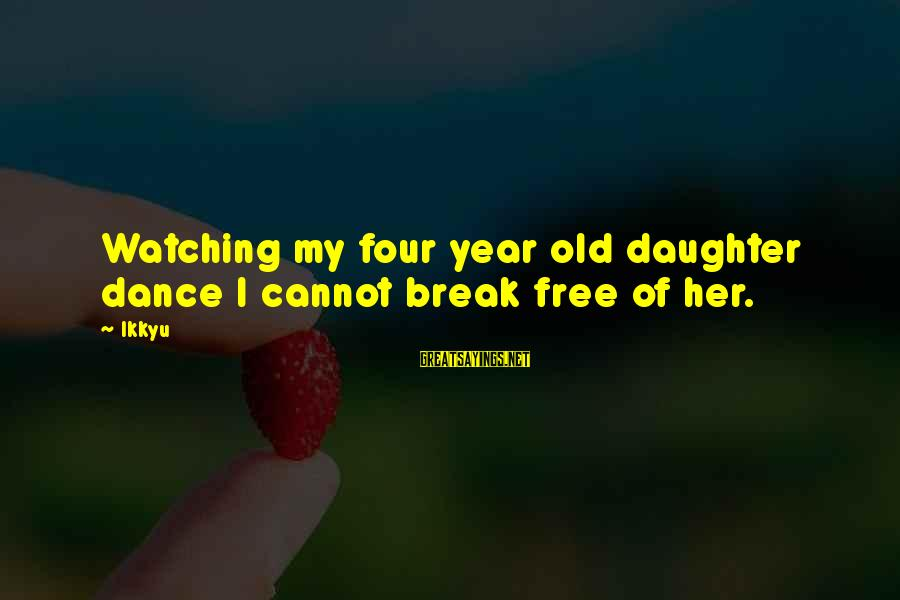 Funny Parliament Sayings By Ikkyu: Watching my four year old daughter dance I cannot break free of her.