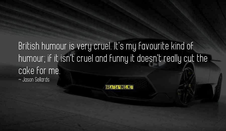 Funny Payout Sayings By Jason Sellards: British humour is very cruel. It's my favourite kind of humour; if it isn't cruel