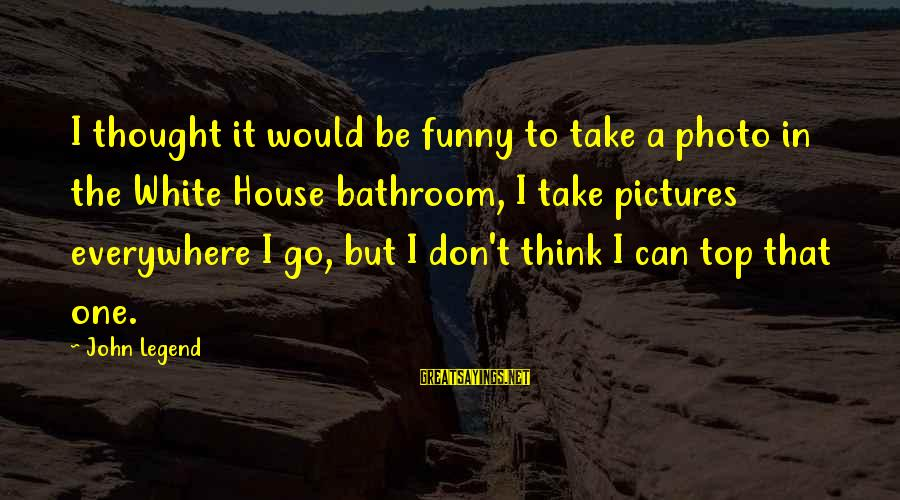 Funny Photo Sayings By John Legend: I thought it would be funny to take a photo in the White House bathroom,